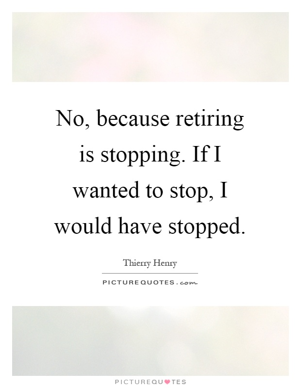No, because retiring is stopping. If I wanted to stop, I would have stopped Picture Quote #1
