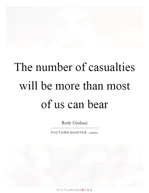 The number of casualties will be more than most of us can bear Picture Quote #1