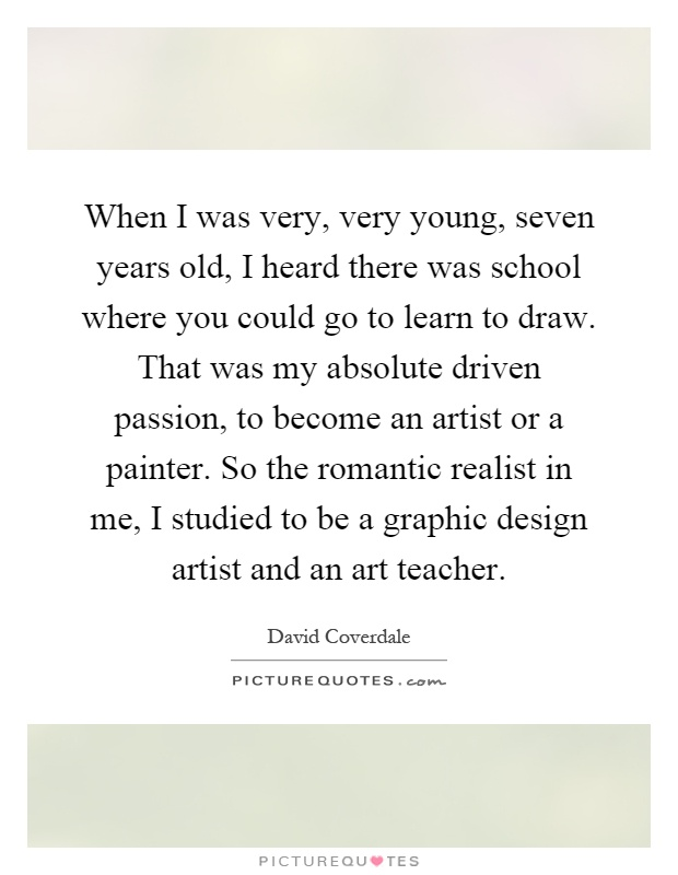 When I was very, very young, seven years old, I heard there was school where you could go to learn to draw. That was my absolute driven passion, to become an artist or a painter. So the romantic realist in me, I studied to be a graphic design artist and an art teacher Picture Quote #1