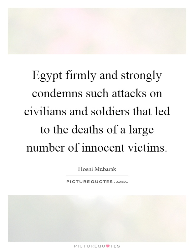 Egypt firmly and strongly condemns such attacks on civilians and soldiers that led to the deaths of a large number of innocent victims Picture Quote #1
