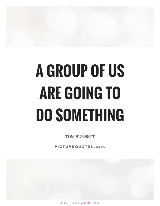A group of us are going to do something Picture Quote #1