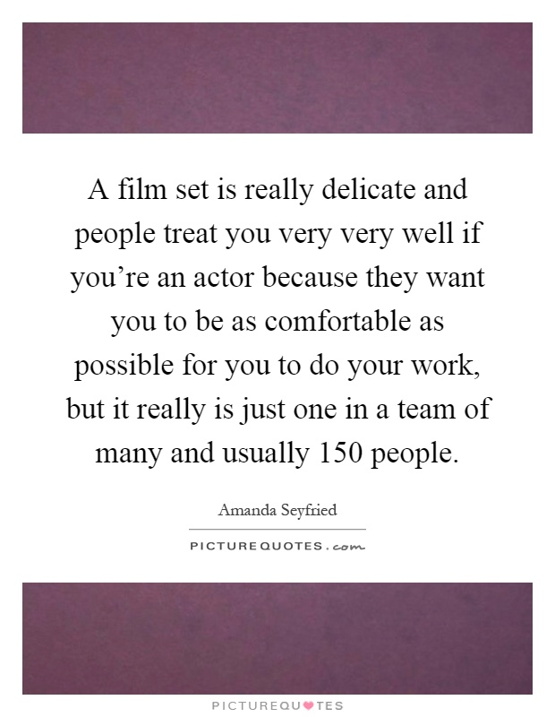 A film set is really delicate and people treat you very very well if you're an actor because they want you to be as comfortable as possible for you to do your work, but it really is just one in a team of many and usually 150 people Picture Quote #1