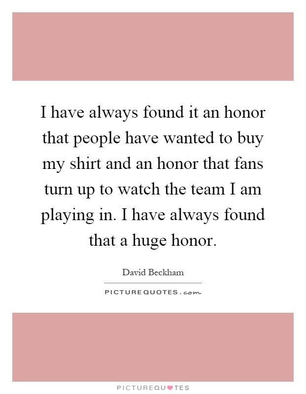 I have always found it an honor that people have wanted to buy my shirt and an honor that fans turn up to watch the team I am playing in. I have always found that a huge honor Picture Quote #1