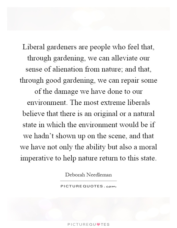 Liberal gardeners are people who feel that, through gardening, we can alleviate our sense of alienation from nature; and that, through good gardening, we can repair some of the damage we have done to our environment. The most extreme liberals believe that there is an original or a natural state in which the environment would be if we hadn't shown up on the scene, and that we have not only the ability but also a moral imperative to help nature return to this state Picture Quote #1