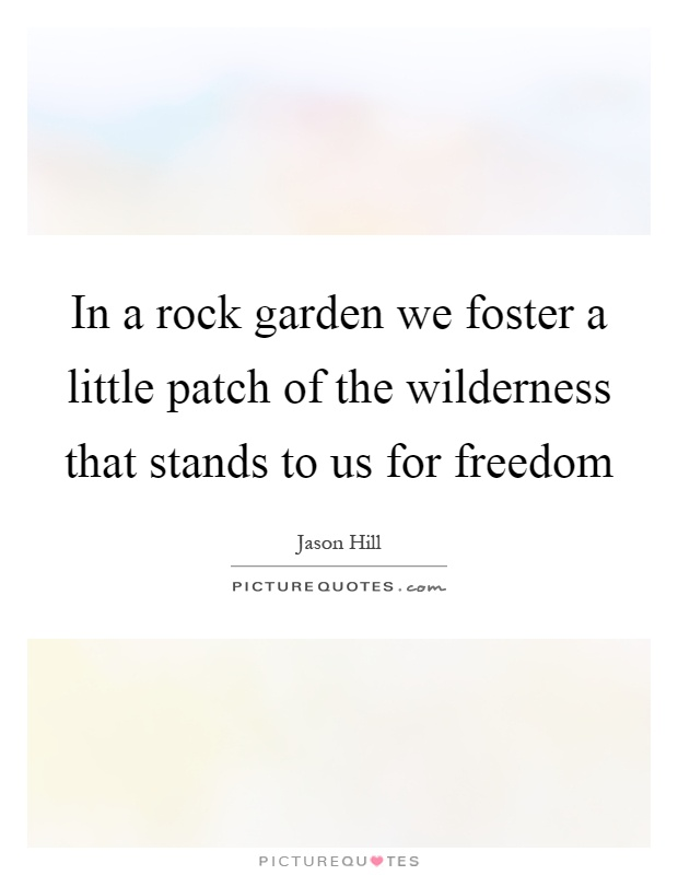 Landscape Rock Quote : In a rock garden we foster little patch of the