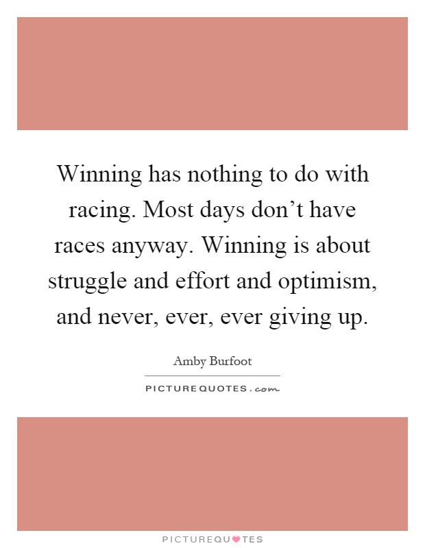 Winning has nothing to do with racing. Most days don't have races anyway. Winning is about struggle and effort and optimism, and never, ever, ever giving up Picture Quote #1