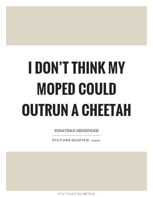 I don't think my moped could outrun a cheetah Picture Quote #1