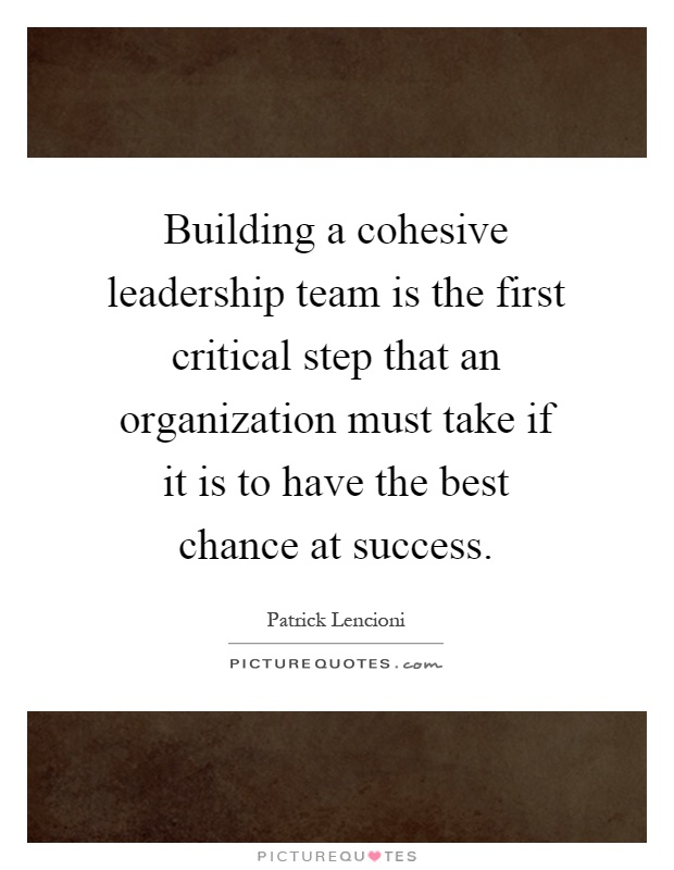 Building a cohesive leadership team is the first critical step that an organization must take if it is to have the best chance at success Picture Quote #1