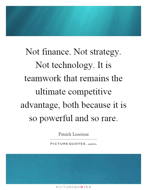 Not finance. Not strategy. Not technology. It is teamwork that remains the ultimate competitive advantage, both because it is so powerful and so rare Picture Quote #1