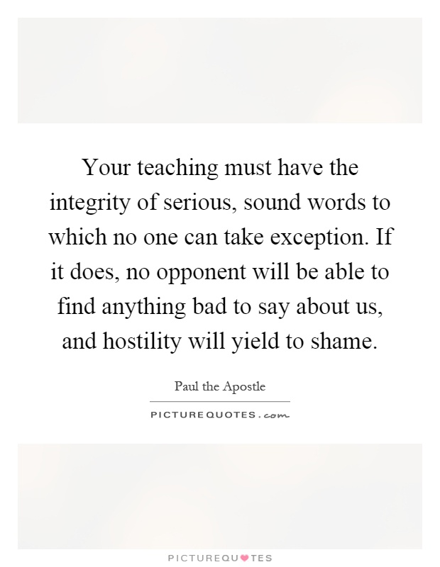 Your teaching must have the integrity of serious, sound words to which no one can take exception. If it does, no opponent will be able to find anything bad to say about us, and hostility will yield to shame Picture Quote #1