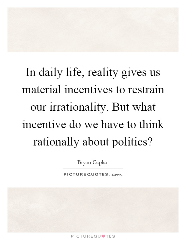 In daily life, reality gives us material incentives to restrain our irrationality. But what incentive do we have to think rationally about politics? Picture Quote #1