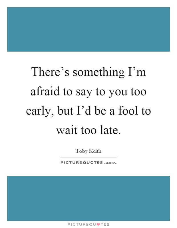 There's something I'm afraid to say to you too early, but I'd be a fool to wait too late Picture Quote #1
