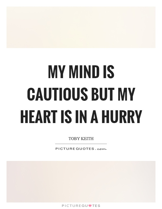 My mind is cautious but my heart is in a hurry Picture Quote #1