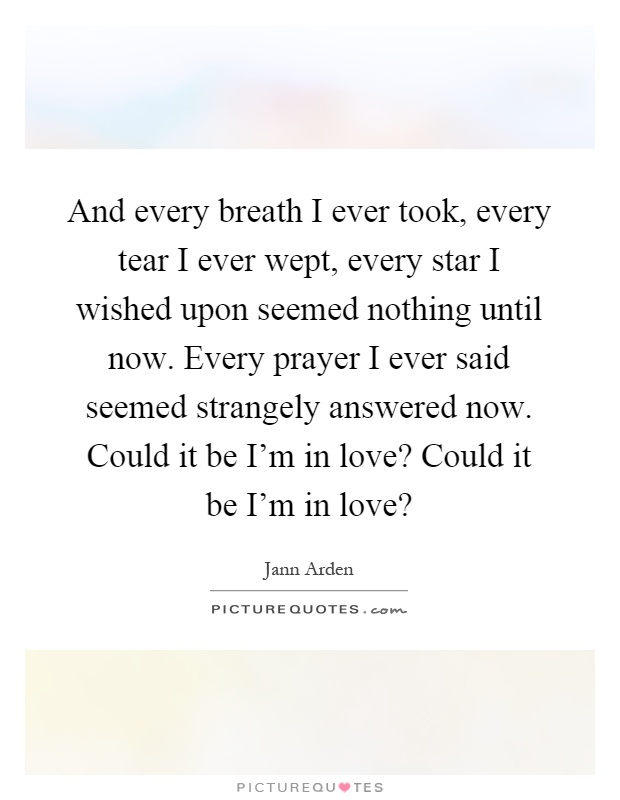And every breath I ever took, every tear I ever wept, every star I wished upon seemed nothing until now. Every prayer I ever said seemed strangely answered now. Could it be I'm in love? Could it be I'm in love? Picture Quote #1