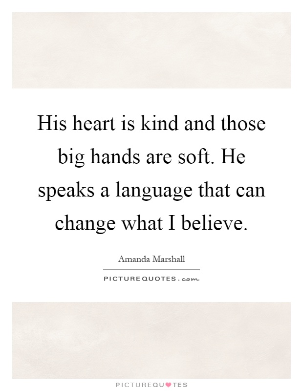 His heart is kind and those big hands are soft. He speaks a language that can change what I believe Picture Quote #1