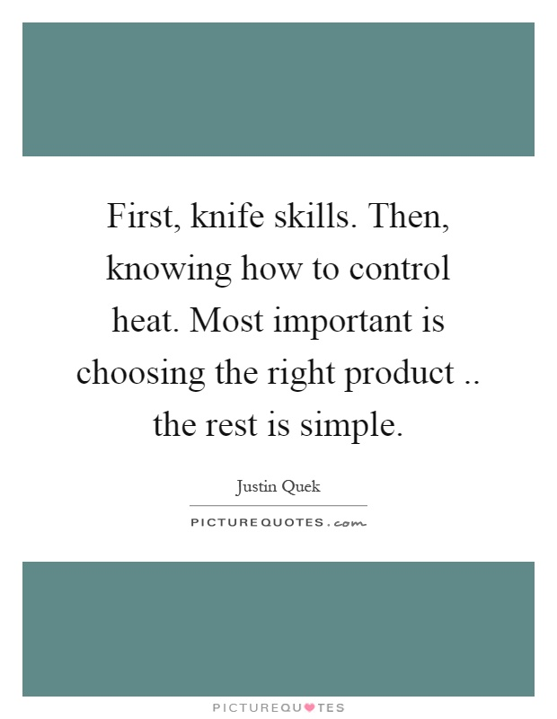 First, knife skills. Then, knowing how to control heat. Most important is choosing the right product.. the rest is simple Picture Quote #1