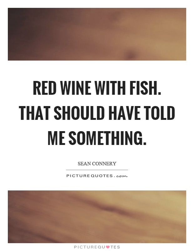 Red wine with fish. That should have told me something Picture Quote #1