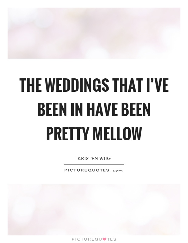 The weddings that I've been in have been pretty mellow Picture Quote #1