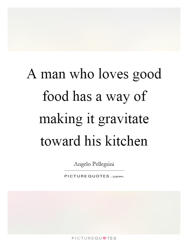 A man who loves good food has a way of making it gravitate toward his kitchen Picture Quote #1
