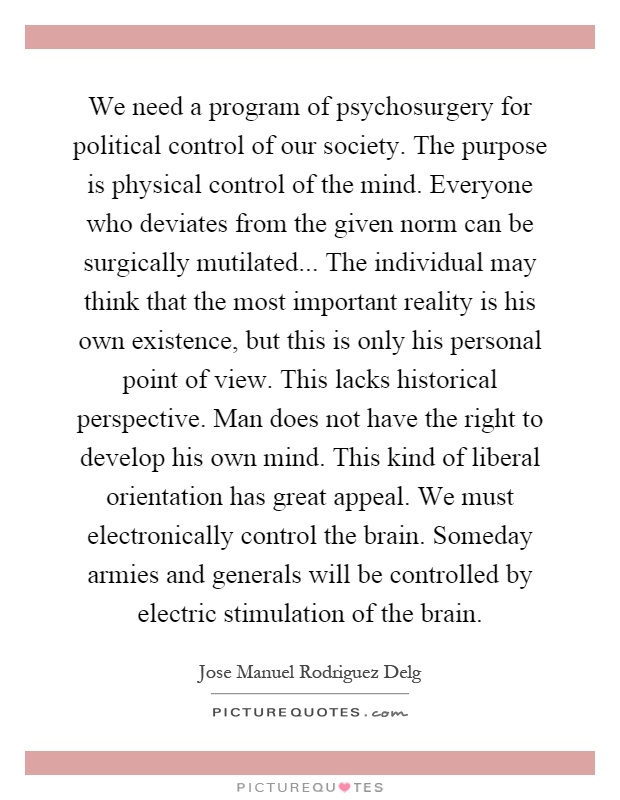 We need a program of psychosurgery for political control of our society. The purpose is physical control of the mind. Everyone who deviates from the given norm can be surgically mutilated... The individual may think that the most important reality is his own existence, but this is only his personal point of view. This lacks historical perspective. Man does not have the right to develop his own mind. This kind of liberal orientation has great appeal. We must electronically control the brain. Someday armies and generals will be controlled by electric stimulation of the brain Picture Quote #1