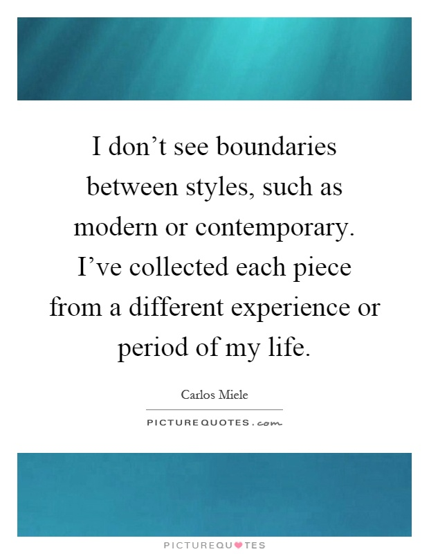 I don't see boundaries between styles, such as modern or contemporary. I've collected each piece from a different experience or period of my life Picture Quote #1