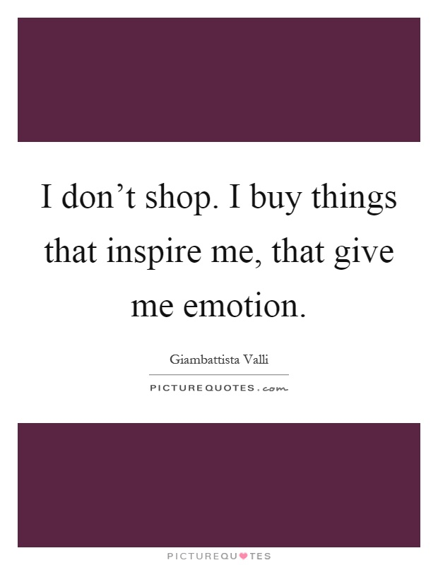 I don't shop. I buy things that inspire me, that give me emotion Picture Quote #1