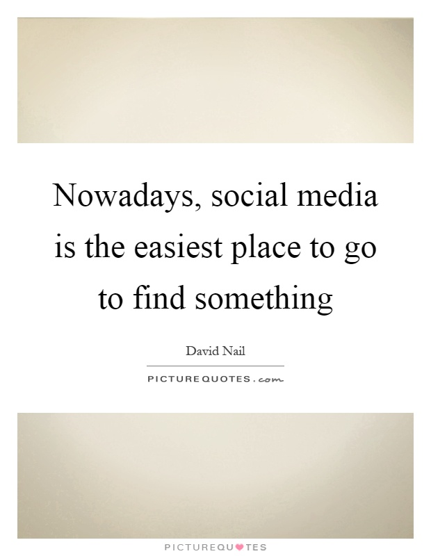 Nowadays, social media is the easiest place to go to find something Picture Quote #1