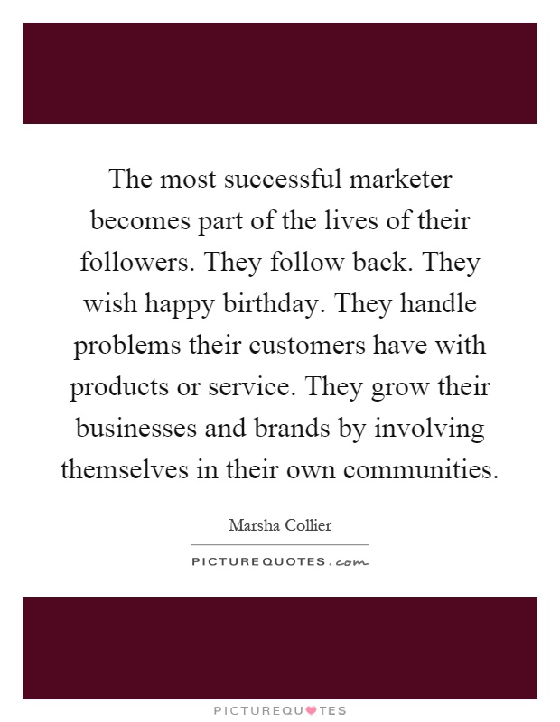 The most successful marketer becomes part of the lives of their followers. They follow back. They wish happy birthday. They handle problems their customers have with products or service. They grow their businesses and brands by involving themselves in their own communities Picture Quote #1