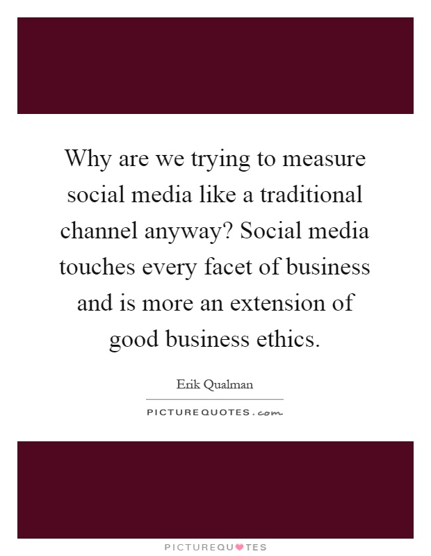 Why are we trying to measure social media like a traditional channel anyway? Social media touches every facet of business and is more an extension of good business ethics Picture Quote #1