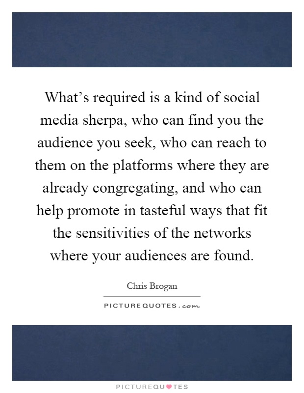 What's required is a kind of social media sherpa, who can find you the audience you seek, who can reach to them on the platforms where they are already congregating, and who can help promote in tasteful ways that fit the sensitivities of the networks where your audiences are found Picture Quote #1