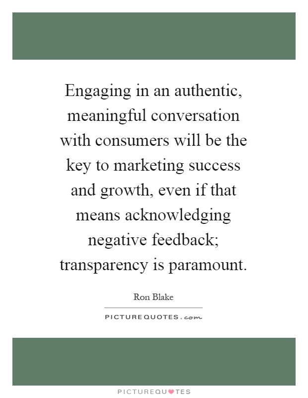 Engaging in an authentic, meaningful conversation with consumers will be the key to marketing success and growth, even if that means acknowledging negative feedback; transparency is paramount Picture Quote #1