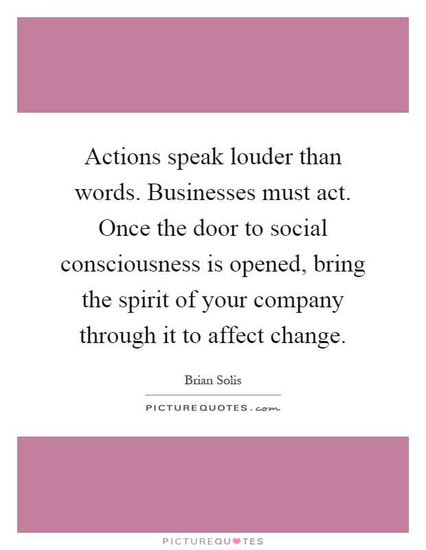 Actions speak louder than words. Businesses must act. Once the door to social consciousness is opened, bring the spirit of your company through it to affect change Picture Quote #1
