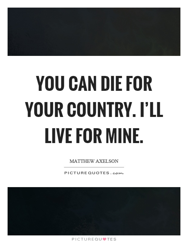 You can die for your country. I'll live for mine Picture Quote #1