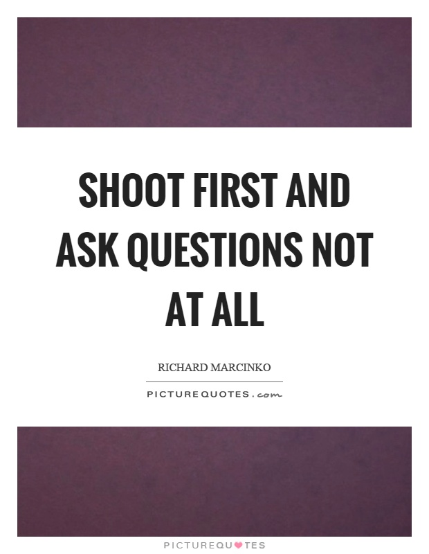 Shoot first and ask questions not at all Picture Quote #1