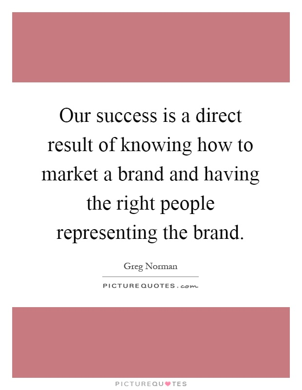 Our success is a direct result of knowing how to market a brand and having the right people representing the brand Picture Quote #1