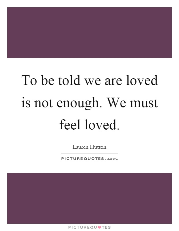 To be told we are loved is not enough. We must feel loved Picture Quote #1