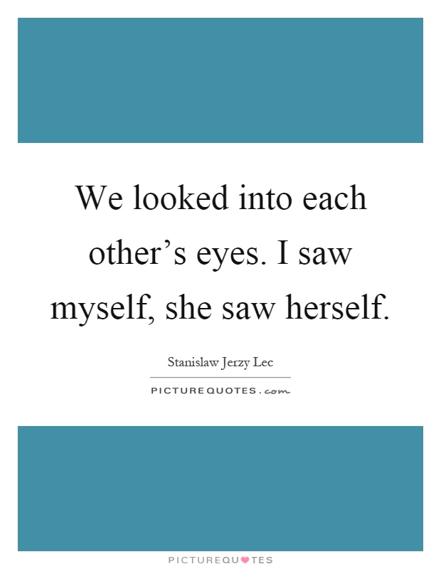 We looked into each other's eyes. I saw myself, she saw herself Picture Quote #1