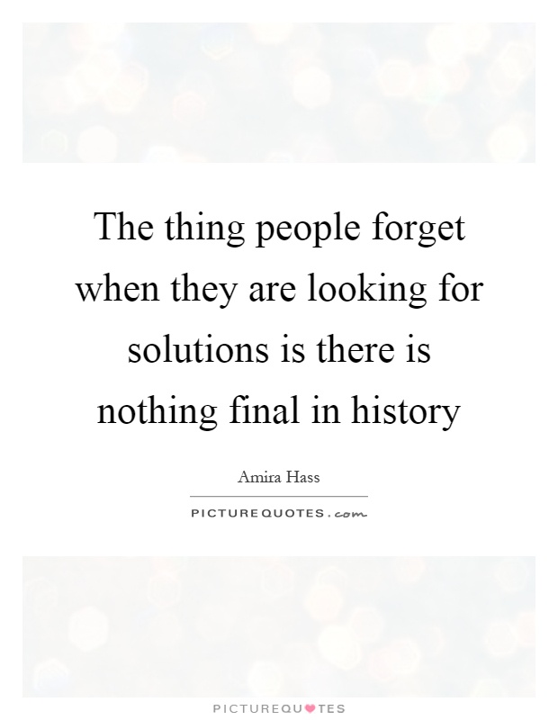 The thing people forget when they are looking for solutions is there is nothing final in history Picture Quote #1