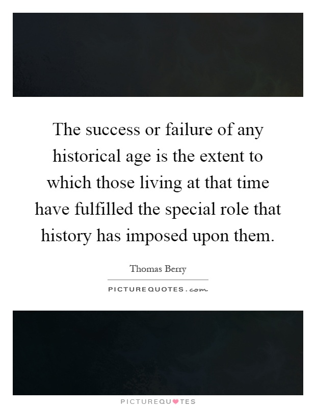 The success or failure of any historical age is the extent to which those living at that time have fulfilled the special role that history has imposed upon them Picture Quote #1
