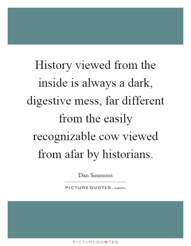 History viewed from the inside is always a dark, digestive mess, far different from the easily recognizable cow viewed from afar by historians Picture Quote #1