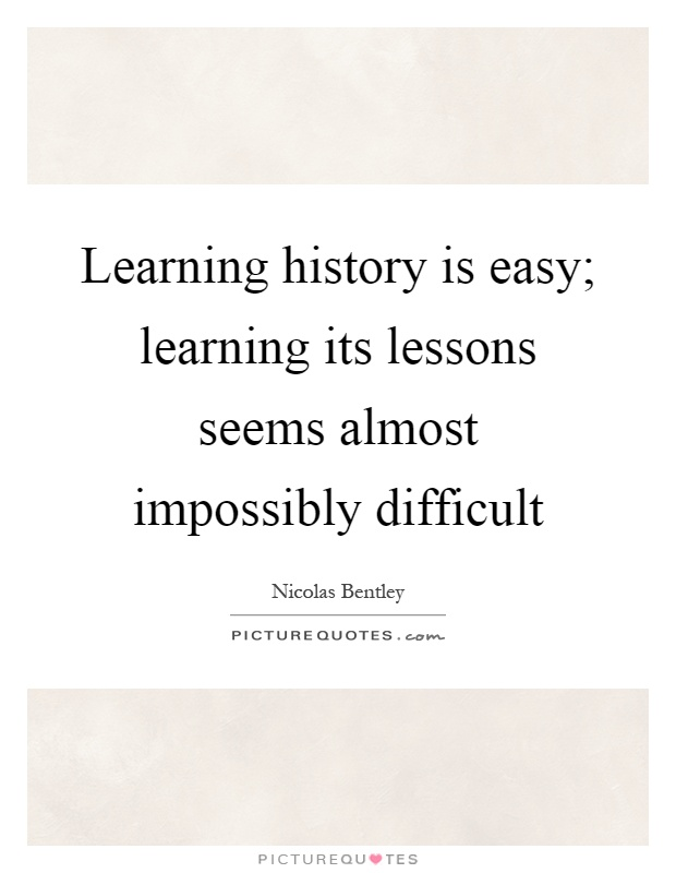 Learning history is easy; learning its lessons seems almost impossibly difficult Picture Quote #1