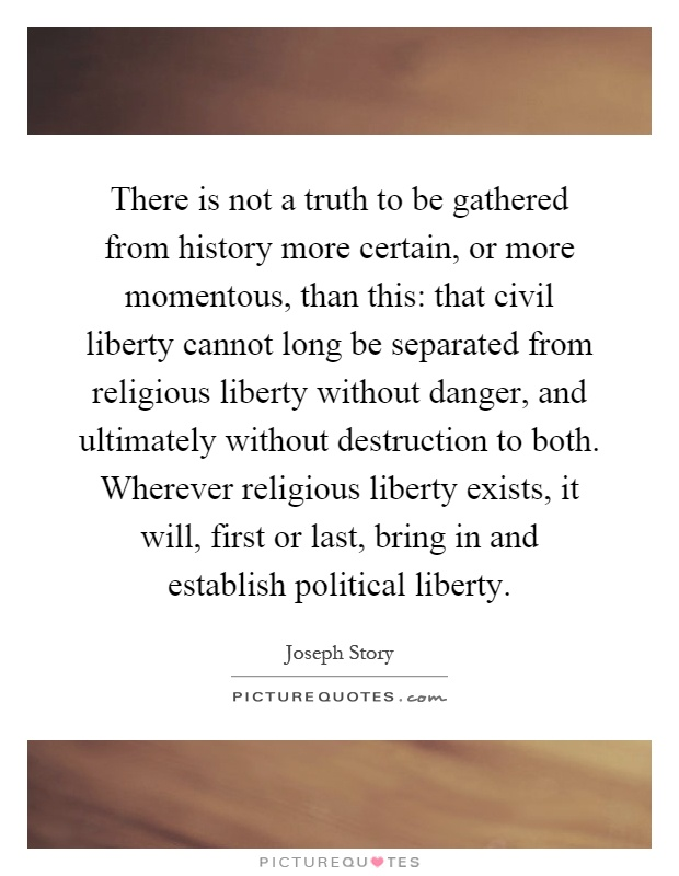 There is not a truth to be gathered from history more certain, or more momentous, than this: that civil liberty cannot long be separated from religious liberty without danger, and ultimately without destruction to both. Wherever religious liberty exists, it will, first or last, bring in and establish political liberty Picture Quote #1