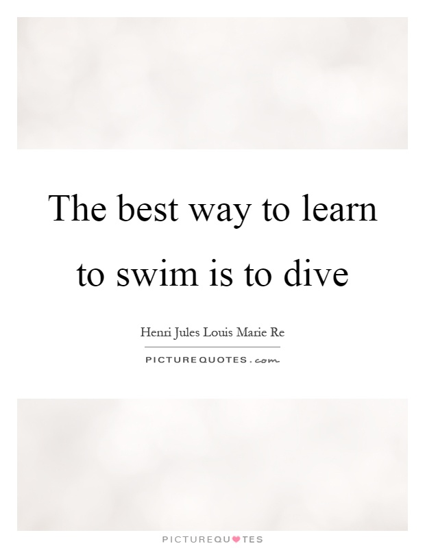 The best way to learn to swim is to dive Picture Quote #1