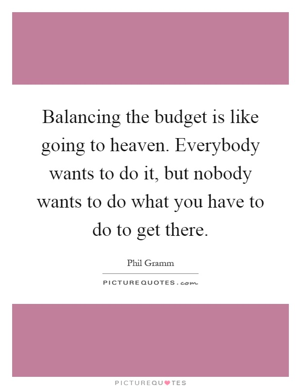 Balancing the budget is like going to heaven. Everybody wants to do it, but nobody wants to do what you have to do to get there Picture Quote #1