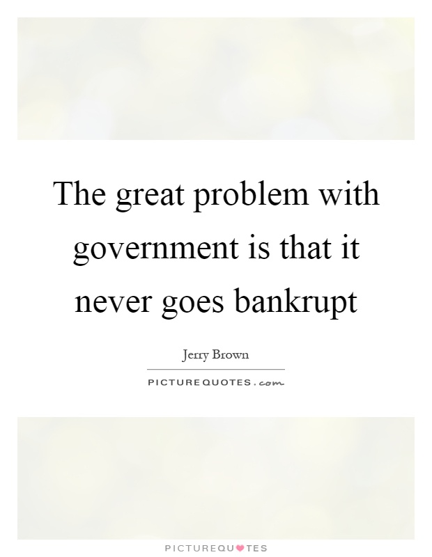 The great problem with government is that it never goes bankrupt Picture Quote #1