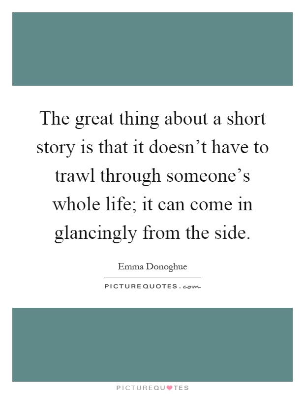 The great thing about a short story is that it doesn't have to trawl through someone's whole life; it can come in glancingly from the side Picture Quote #1