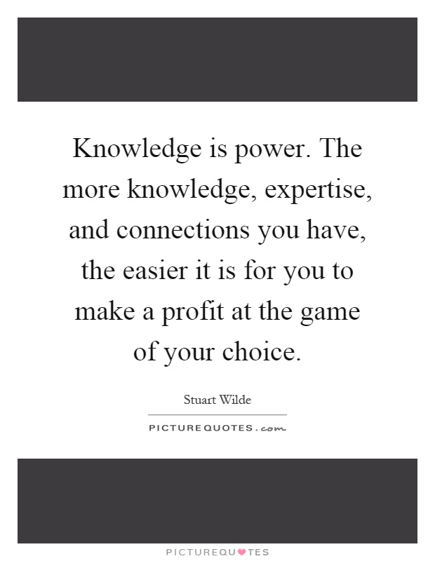 Knowledge is power. The more knowledge, expertise, and connections you have, the easier it is for you to make a profit at the game of your choice Picture Quote #1