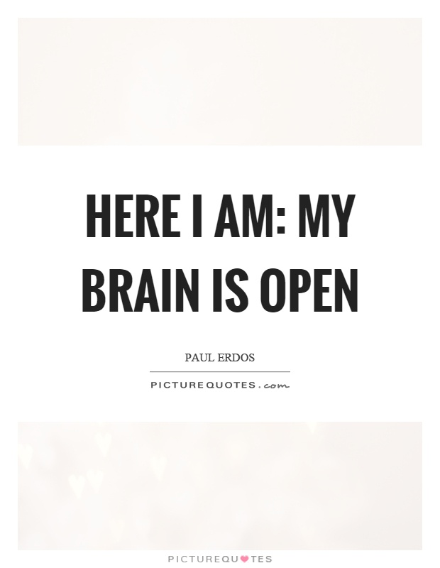 Here I am: My brain is open Picture Quote #1