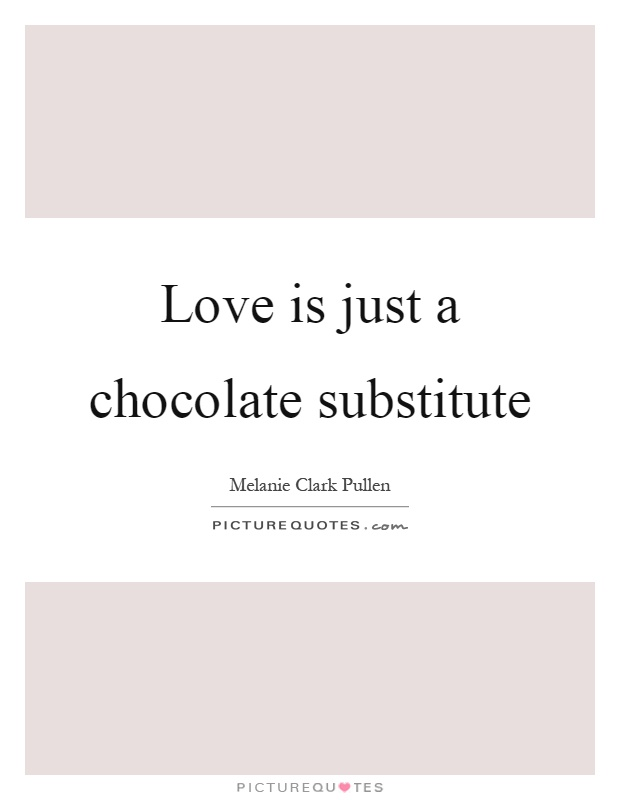 Love is just a chocolate substitute Picture Quote #1