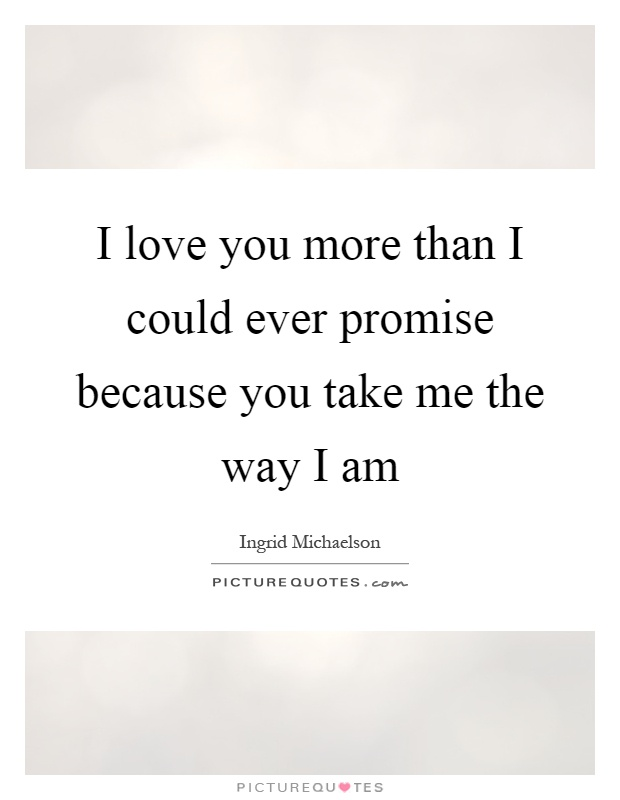 I love you more than I could ever promise because you take me the way I am Picture Quote #1
